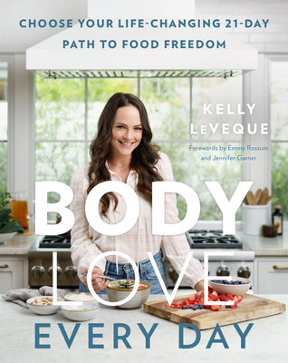 Body Love Every Day: Choose Your Life-Changing 21-Day Path to Food Freedom - Leveque, Kelly