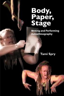 Body, Paper, Stage: Writing and Performing Autoethnography - Spry, Tami