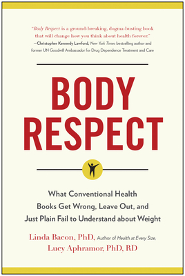 Body Respect: What Conventional Health Books Get Wrong, Leave Out, and Just Plain Fail to Understand about Weight - Bacon, Linda, PhD, and Aphramor, Lucy