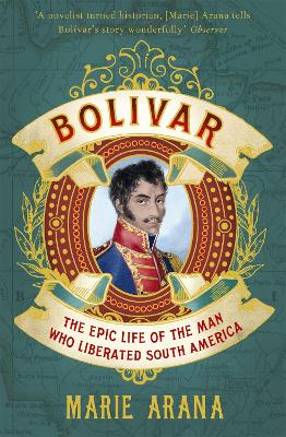 Bolivar: The Epic Life of the Man Who Liberated South America - Arana, Marie