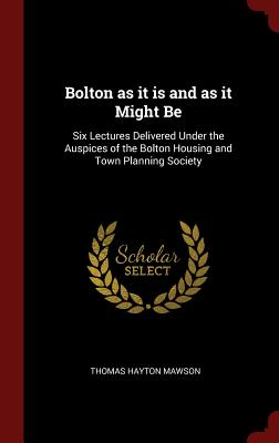 Bolton as It Is and as It Might Be: Six Lectures Delivered Under the Auspices of the Bolton Housing and Town Planning Society - Mawson, Thomas Hayton