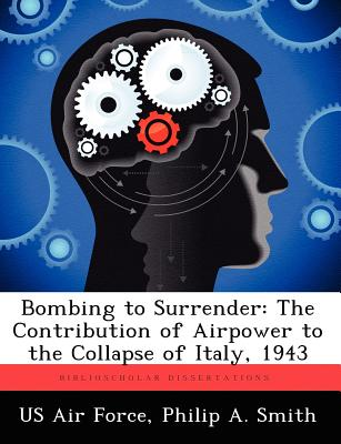 Bombing to Surrender: The Contribution of Airpower to the Collapse of Italy, 1943 - Smith, Philip A