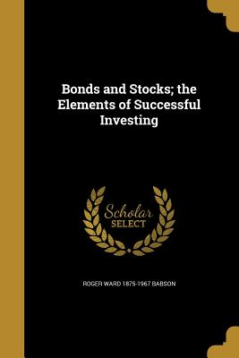 Bonds and Stocks; The Elements of Successful Investing - Babson, Roger Ward 1875-1967