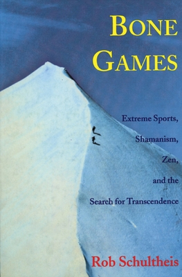 Bone Games: Extreme Sports, Shamanism, Zen, and the Search for Transcendence - Schultheis, Rob