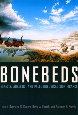 Bonebeds: Genesis, Analysis, and Paleobiological Significance - Rogers, Raymond R (Editor)