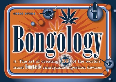 Bongology: N. the Art of Creating 35 of the World's Most Bongtastic Marijuana Ingestion Devices - Stone, Chris