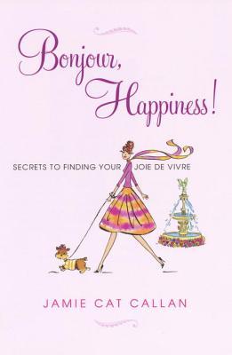 Bonjour, Happiness!: Secrets to Finding Your Joie de Vivre - Callan, Jamie Cat