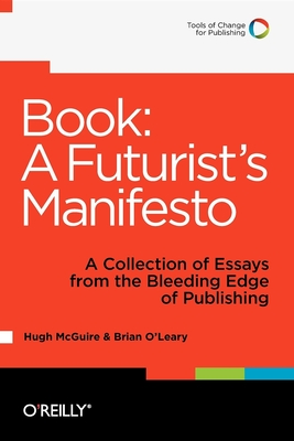 Book: A Futurist's Manifesto: A Collection of Essays from the Bleeding Edge of Publishing - McGuire, Hugh, and O'Leary, Brian, PH.D.