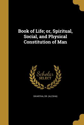 Book of Life; Or, Spiritual, Social, and Physical Constitution of Man - Sivartha, Dr (Alesha) (Creator)