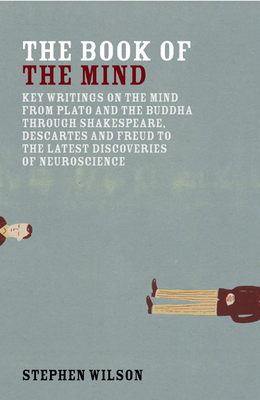 Book of the Mind: Key Writings on the Mind from Plato and the Buddha Through Shakespeare, Descartes, and Freud to the Latest Discoveries of Neuroscience - Wilson, Stephen (Editor)