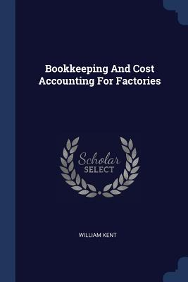 Bookkeeping and Cost Accounting for Factories - Kent, William