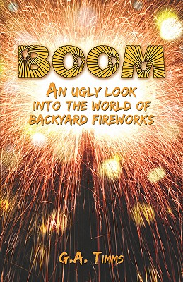 Boom: An Ugly Look Into the World of Backyard Fireworks - Timms, G A