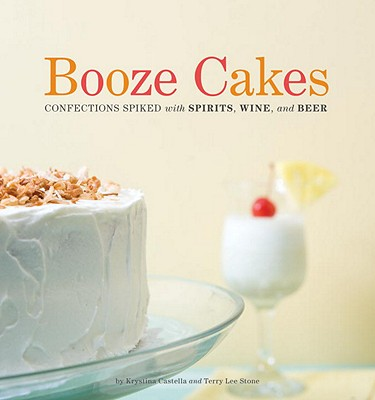Booze Cakes: Confections Spiked with Spirits, Wine, and Beer - Castella, Krystina, and Stone, Terry Lee