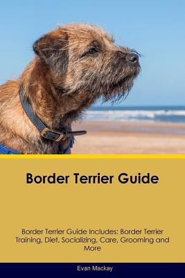 Border Terrier Guide Border Terrier Guide Includes: Border Terrier Training, Diet, Socializing, Care, Grooming, Breeding and More - MacKay, Evan