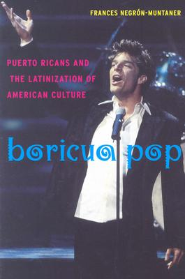 Boricua Pop: Puerto Ricans and the Latinization of American Culture - Negron-Muntaner, Frances