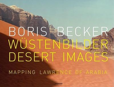 Boris Becker: Desert Images/Wustenbilder: Mapping Lawrence of Arabia - Schneider, Klaus (Editor)