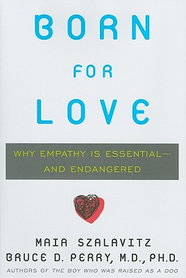 Born for Love: Why Empathy Is Essential-And Endangered - Szalavitz, Maia, and Perry, Bruce D