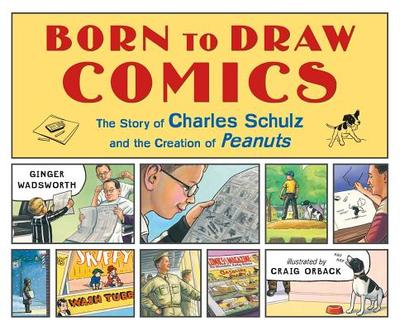 Born to Draw Comics: The Story of Charles Schulz and the Creation of Peanuts - Wadsworth, Ginger