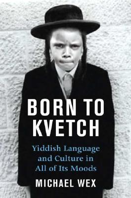 Born to Kvetch: Yiddish Language and Culture in All Its Moods - Wex, Michael