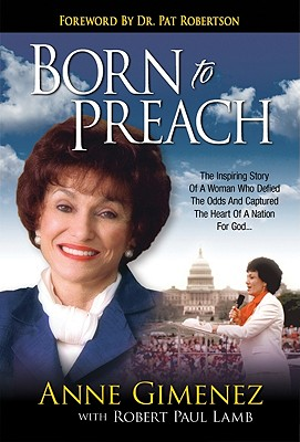 Born to Preach: The Inspiring Story of a Woman Who Defied the Odds and Captured the Heart of a Nation for God - Gimenez, Anne, and Lamb, Robert Paul, and Robertson, Pat (Foreword by)