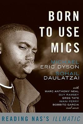 Born to Use Mics: Reading Nas's Illmatic - Dyson, Michael Eric (Editor), and Daulatzai, Sohail (Editor)