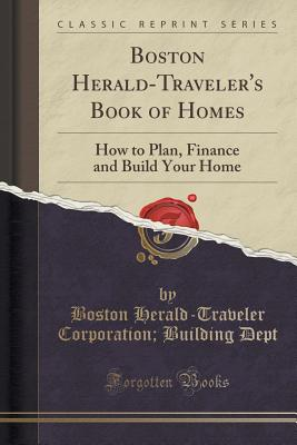 Boston Herald-Traveler's Book of Homes: How to Plan, Finance and Build Your Home (Classic Reprint) - Dept, Boston Herald-Traveler Corporation