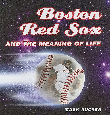 Boston Red Sox and the Meaning of Life - Rucker, Mark