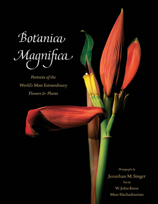 Botanica Magnifica: Portraits of the World's Most Extraordinary Flowers and Plants - Singer, Jonathan, MD (Photographer), and Kress, W John (Text by), and Hachadourian, Marc (Text by)