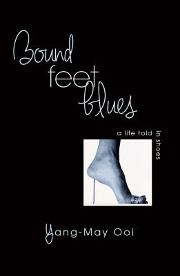 Bound Feet Blues: A Life Told in Shoes - Ooi, Yang-May