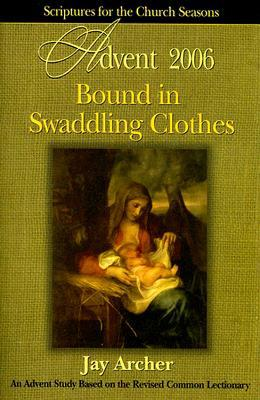 Bound in Swaddling Clothes Advent 2006: Advent 2006 Scriptures for the Church Seasons - Archer, Jay