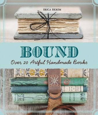Bound: Over 20 Artful Handmade Books - Ekrem, Erica