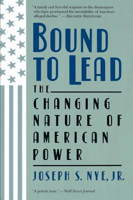 Bound to Lead: The Changing Nature of American Power - Nye, Joseph S Jr