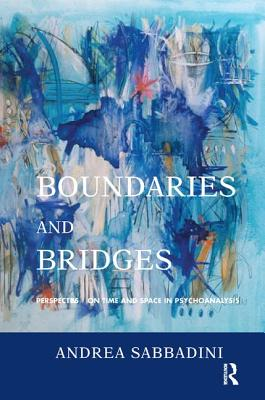 Boundaries and Bridges: Perspectives on Time and Space in Psychoanalysis - Sabbadini, Andrea