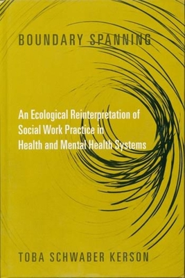 Boundary Spanning: An Ecological Reinterpretation of Social Work Practice in Health and Mental Health Systems - Kerson, Toba Schwaber, Professor, Ph.D.