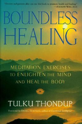 Boundless Healing: Medittion Exercises to Enlighten the Mind and Heal the Body - Thondup, Tulku, and Goleman, Daniel P, Ph.D. (Foreword by)