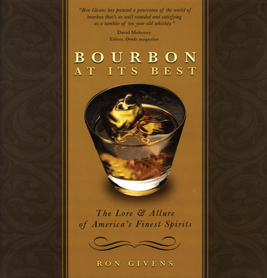 Bourbon at Its Best: The Lore and Allure of America's Finest Spirits - Givens, Ron