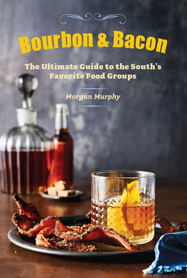 Bourbon & Bacon: The Ultimate Guide to the South's Favorite Foods - Murphy, Morgan, and The Editors of Southern Living