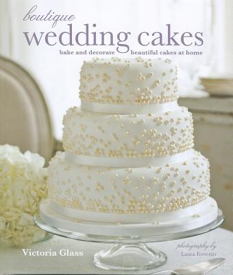 Boutique Wedding Cakes: Bake and Decorate Beautiful Cakes at Home - Glass, Victoria, and Forrester, Laura (Photographer)