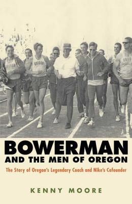 Bowerman and the Men of Oregon: The Story of Oregon's Legendary Coach and Nike's Co-Founder - Moore, Kenny