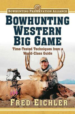 Bowhunting Western Big Game: Time-Tested Techniques from a World-Class Guide - Eichler, Fred