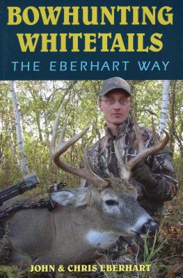 Bowhunting Whitetails the Eberhart Way - Eberhart, John, and Eberhart, Chris