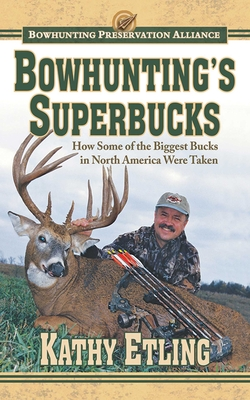 Bowhunting's Superbucks: How Some of the Biggest Bucks in North America Were Taken - Etling, Kathy