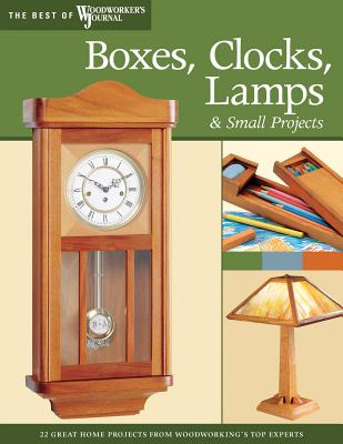 Boxes, Clocks, Lamps, and Small Projects (Best of Wwj): Over 20 Great Projects for the Home from Woodworking's Top Experts - Nelson, John A, and Woodworker's Journal, and English, John