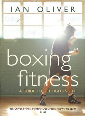 Boxing Fitness: A Guide to Get Fighting Fit - Oliver, Ian, and Drinkell, Pete (Photographer), and Torborg, Anna (Photographer)