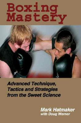 Boxing Mastery: Advanced Technique, Tactics, and Strategies from the Sweet Science - Hatmaker, Mark, and Werner, Doug