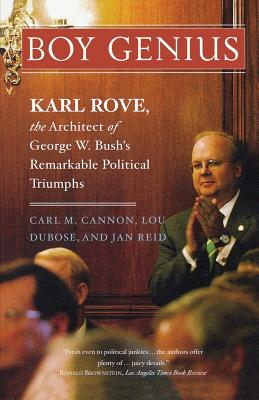 Boy Genius: Karl Rove, the Architect of George W. Bush's Remarkable Political Triumphs - Cannon, Carl M, and Dubose, Lou, and Reid, Jan, Mr.