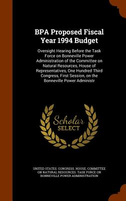 Bpa Proposed Fiscal Year 1994 Budget: Oversight Hearing Before the Task Force on Bonneville Power Administration of the Committee on Natural Resources, House of Representatives, One Hundred Third Congress, First Session, on the Bonneville Power Administr - United States Congress House Committe (Creator)