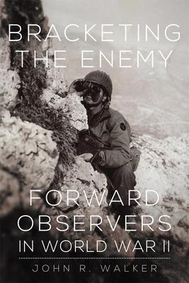 Bracketing the Enemy: Forward Observers in World War II - Walker, John R