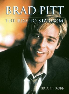 Brad Pitt: The Rise to Stardom - Robb, Brian J