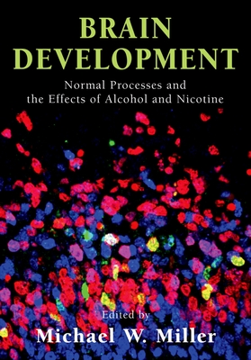 Brain Development: Normal Processes and the Effects of Alcohol and Nicotine - Miller, Michael W (Editor)